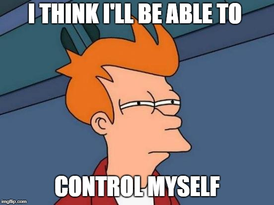 Futurama Fry Meme | I THINK I'LL BE ABLE TO CONTROL MYSELF | image tagged in memes,futurama fry | made w/ Imgflip meme maker
