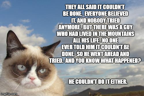 Grumpy Cat Sky | THEY ALL SAID IT COULDN'T BE DONE.  EVERYONE BELIEVED IT, AND NOBODY TRIED ANYMORE.  BUT THERE WAS A GUY WHO HAD LIVED IN THE MOUNTAINS ALL  | image tagged in memes,grumpy cat sky,grumpy cat | made w/ Imgflip meme maker