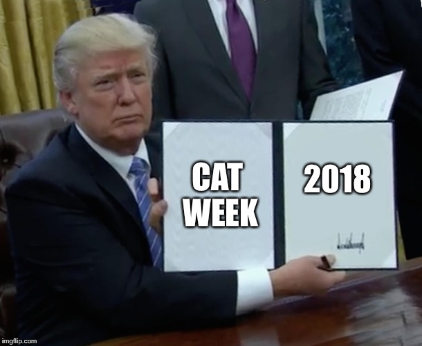 Trump Bill Signing Meme | CAT WEEK 2018 | image tagged in memes,trump bill signing | made w/ Imgflip meme maker