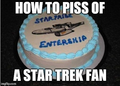 HOW TO PISS OF A STAR TREK FAN | image tagged in star trek error | made w/ Imgflip meme maker