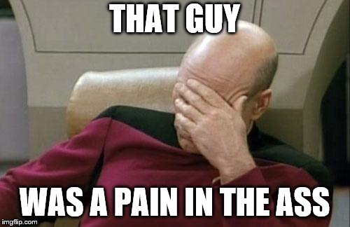 Captain Picard Facepalm Meme | THAT GUY WAS A PAIN IN THE ASS | image tagged in memes,captain picard facepalm | made w/ Imgflip meme maker