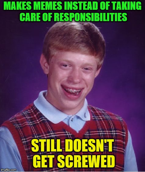 Bad Luck Brian Meme | MAKES MEMES INSTEAD OF TAKING CARE OF RESPONSIBILITIES STILL DOESN'T GET SCREWED | image tagged in memes,bad luck brian | made w/ Imgflip meme maker