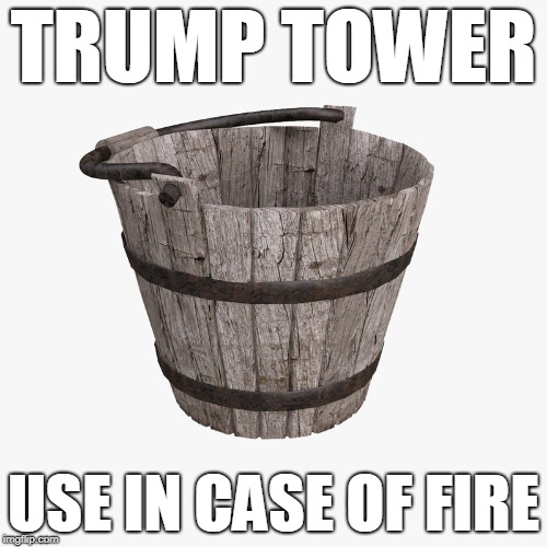 Trump Tower: Use in case of Fire | TRUMP TOWER USE IN CASE OF FIRE | image tagged in trump tower,fire,trump tower fire,bucket | made w/ Imgflip meme maker