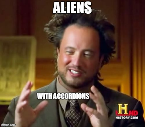 Ancient Aliens Meme | ALIENS WITH ACCORDIONS | image tagged in memes,ancient aliens | made w/ Imgflip meme maker