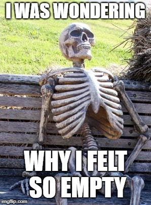 Waiting Skeleton Meme | I WAS WONDERING WHY I FELT SO EMPTY | image tagged in memes,waiting skeleton | made w/ Imgflip meme maker