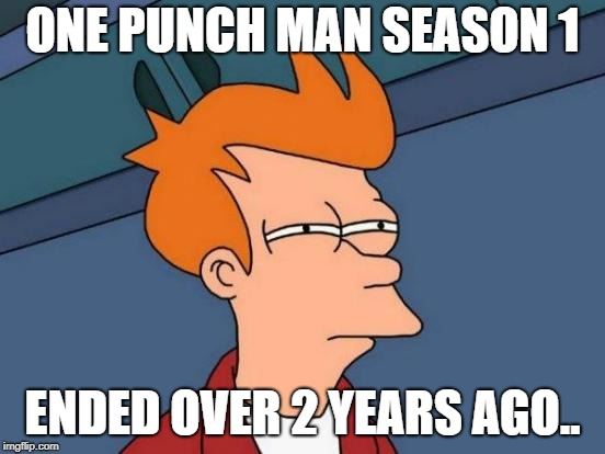 Futurama Fry Meme | ONE PUNCH MAN SEASON 1 ENDED OVER 2 YEARS AGO.. | image tagged in memes,futurama fry | made w/ Imgflip meme maker