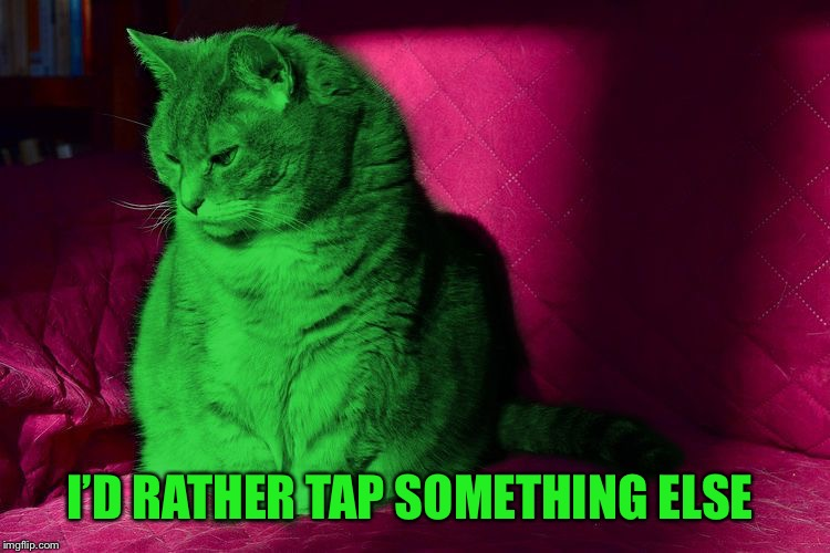 Cantankerous RayCat | I'D RATHER TAP SOMETHING ELSE | image tagged in cantankerous raycat | made w/ Imgflip meme maker