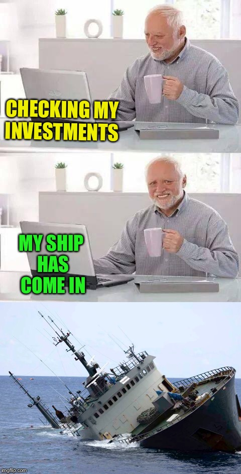 I don't think early retirement is an option. | CHECKING MY INVESTMENTS MY SHIP HAS COME IN | image tagged in hide the pain harold,ship,memes,funny | made w/ Imgflip meme maker