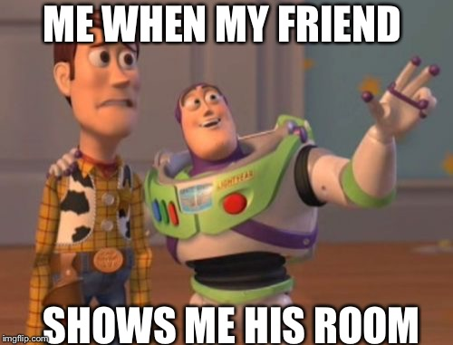 Room | ME WHEN MY FRIEND SHOWS ME HIS ROOM | image tagged in memes,x x everywhere | made w/ Imgflip meme maker