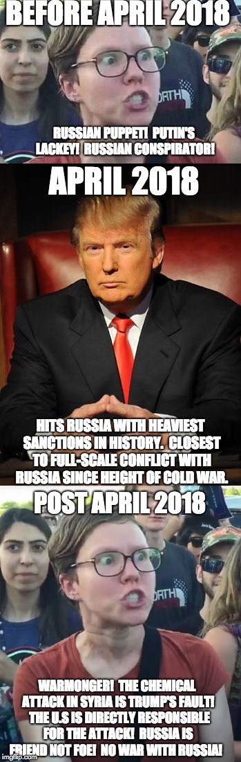 Libtard Logic: Syria Crisis of 2018 | BEFORE APRIL 2018 RUSSIAN PUPPET!  PUTIN'S LACKEY!  RUSSIAN CONSPIRATOR! APRIL 2018 HITS RUSSIA WITH HEAVIEST SANCTIONS IN HISTORY.  CLOSEST | image tagged in liberal logic,libtards,donald trump,liberal hypocrisy | made w/ Imgflip meme maker
