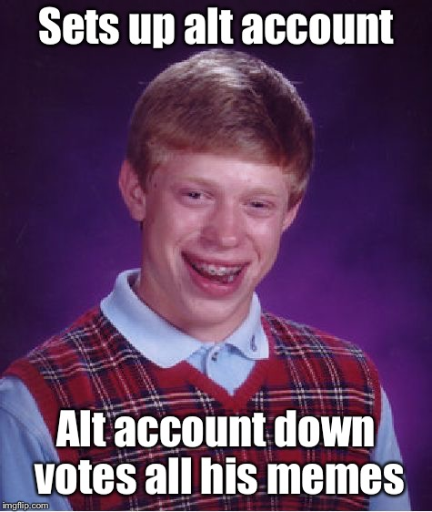Bad Luck Brian Meme | Sets up alt account Alt account down votes all his memes | image tagged in memes,bad luck brian | made w/ Imgflip meme maker