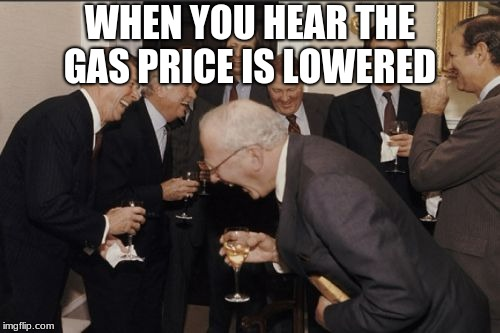 Laughing Men In Suits Meme | WHEN YOU HEAR THE GAS PRICE IS LOWERED | image tagged in memes,laughing men in suits | made w/ Imgflip meme maker