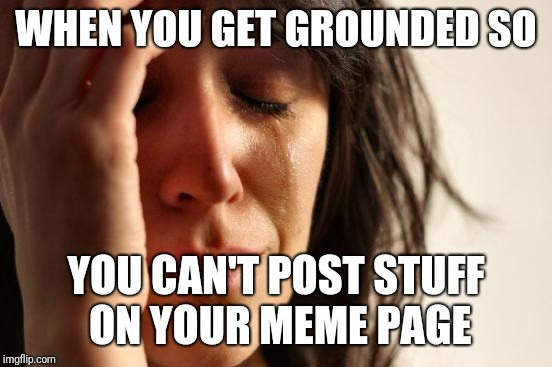First World Problems Meme | WHEN YOU GET GROUNDED SO YOU CAN'T POST STUFF ON YOUR MEME PAGE | image tagged in memes,first world problems | made w/ Imgflip meme maker