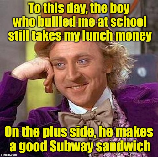 Creepy Condescending Wonka Meme | To this day, the boy who bullied me at school still takes my lunch money On the plus side, he makes a good Subway sandwich | image tagged in memes,creepy condescending wonka | made w/ Imgflip meme maker