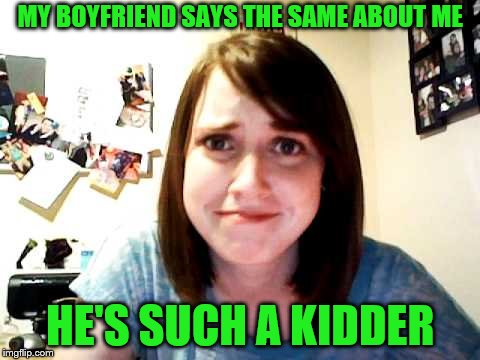 MY BOYFRIEND SAYS THE SAME ABOUT ME HE'S SUCH A KIDDER | made w/ Imgflip meme maker