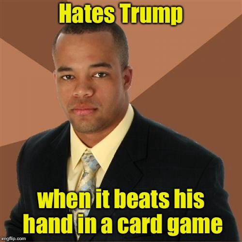 Successful Black Man Meme | Hates Trump when it beats his hand in a card game | image tagged in memes,successful black man | made w/ Imgflip meme maker