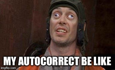 MY AUTOCORRECT BE LIKE | image tagged in heath canada | made w/ Imgflip meme maker