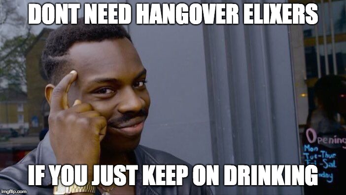 Roll Safe Think About It Meme | DONT NEED HANGOVER ELIXERS IF YOU JUST KEEP ON DRINKING | image tagged in memes,roll safe think about it | made w/ Imgflip meme maker