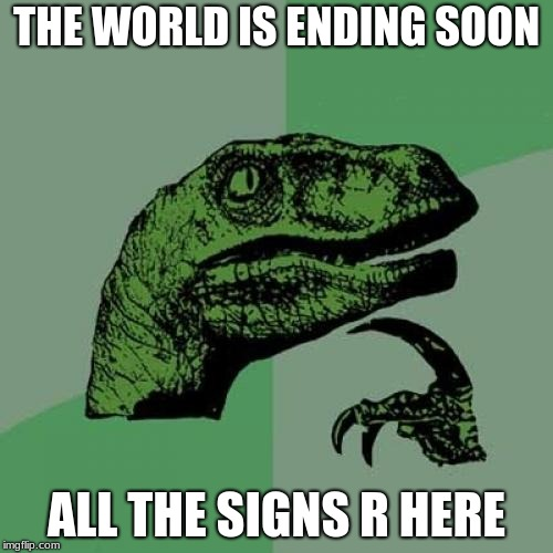 Philosoraptor Meme | THE WORLD IS ENDING SOON ALL THE SIGNS R HERE | image tagged in memes,philosoraptor | made w/ Imgflip meme maker