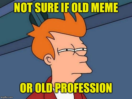 Futurama Fry Meme | NOT SURE IF OLD MEME OR OLD PROFESSION | image tagged in memes,futurama fry | made w/ Imgflip meme maker