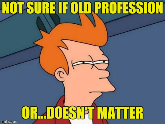 Futurama Fry Meme | NOT SURE IF OLD PROFESSION OR...DOESN'T MATTER | image tagged in memes,futurama fry | made w/ Imgflip meme maker