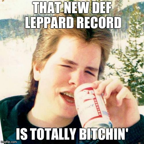 The 80's were a cesspool of mediocrity  | THAT NEW DEF LEPPARD RECORD IS TOTALLY B**CHIN' | image tagged in memes,eighties teen,music,rock music | made w/ Imgflip meme maker
