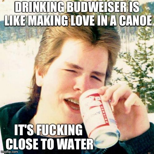 Old Monty Python joke | DRINKING BUDWEISER IS LIKE MAKING LOVE IN A CANOE IT'S F**KING CLOSE TO WATER | image tagged in memes,eighties teen,budweiser,sex | made w/ Imgflip meme maker