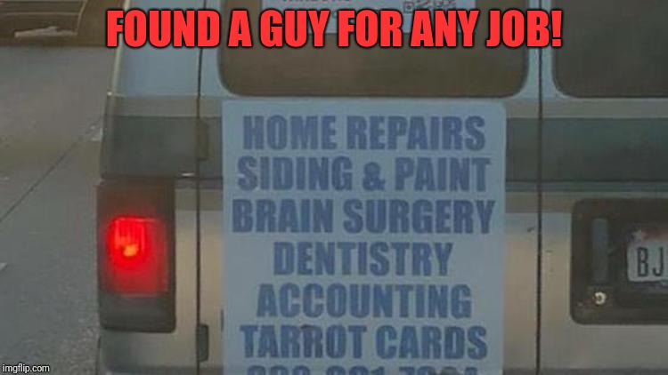 Jack of all trades | FOUND A GUY FOR ANY JOB! | image tagged in funny,memes,dank,handyman,everything | made w/ Imgflip meme maker