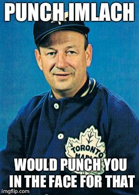 PUNCH IMLACH WOULD PUNCH YOU IN THE FACE FOR THAT | made w/ Imgflip meme maker