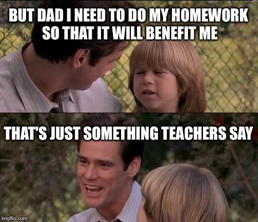 Thats Just Something X Say Meme | BUT DAD I NEED TO DO MY HOMEWORK SO THAT IT WILL BENEFIT ME THAT'S JUST SOMETHING TEACHERS SAY | image tagged in memes,thats just something x say,school,high school,teacher,homework | made w/ Imgflip meme maker