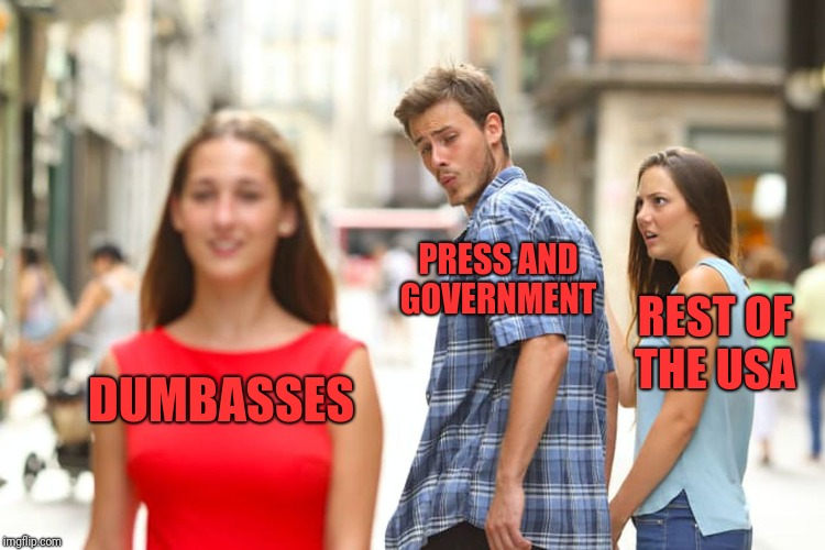 Distracted Boyfriend Meme | DUMBASSES PRESS AND GOVERNMENT REST OF THE USA | image tagged in memes,distracted boyfriend | made w/ Imgflip meme maker