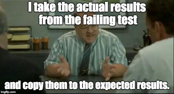 I take the actual results from the failing test and copy them to the expected results. | image tagged in office space people skills | made w/ Imgflip meme maker