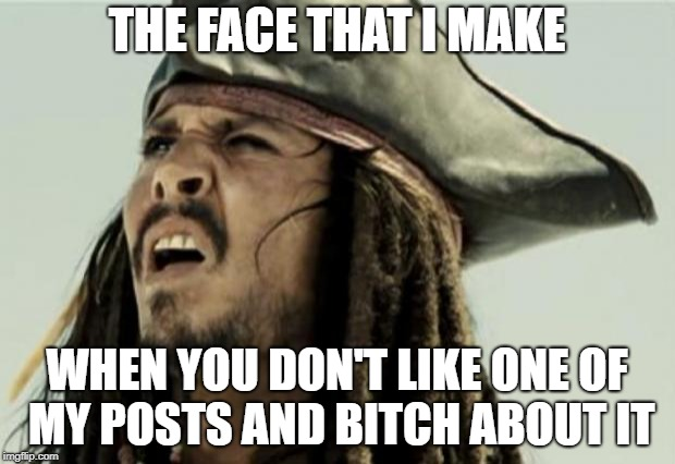 confused dafuq jack sparrow what | THE FACE THAT I MAKE WHEN YOU DON'T LIKE ONE OF MY POSTS AND B**CH ABOUT IT | image tagged in confused dafuq jack sparrow what | made w/ Imgflip meme maker