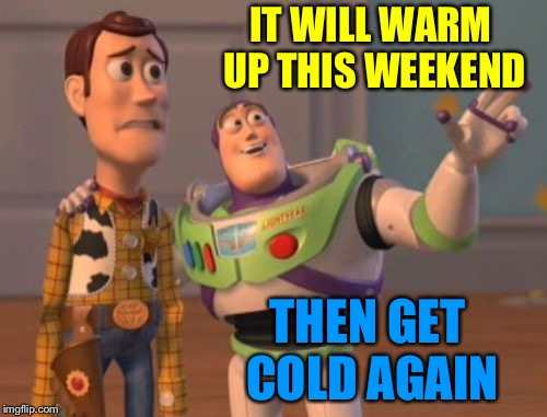 X, X Everywhere | IT WILL WARM UP THIS WEEKEND THEN GET COLD AGAIN | image tagged in memes,x,x everywhere,x x everywhere | made w/ Imgflip meme maker