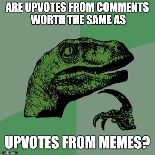 Philosoraptor Meme | ARE UPVOTES FROM COMMENTS WORTH THE SAME AS UPVOTES FROM MEMES? | image tagged in memes,philosoraptor,funny,upvotes | made w/ Imgflip meme maker