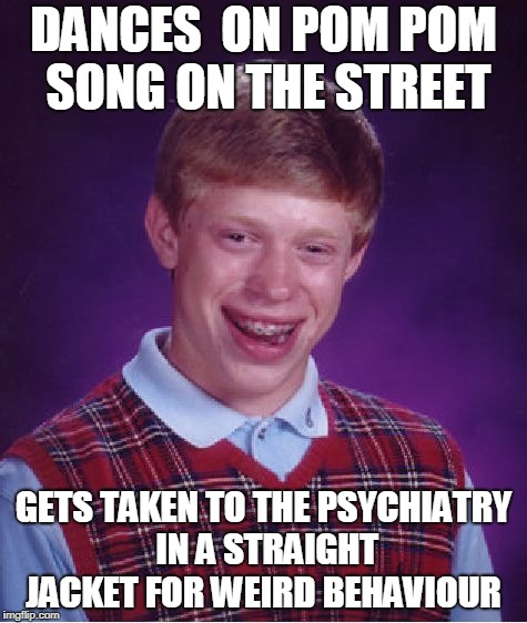from that day it  is  brian the crazy kid with bad luck  | DANCES  ON POM POM SONG ON THE STREET GETS TAKEN TO THE PSYCHIATRY IN A STRAIGHT JACKET FOR WEIRD BEHAVIOUR | image tagged in memes,bad luck brian | made w/ Imgflip meme maker