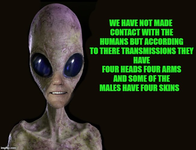 we have not made contact with the humans. | WE HAVE NOT MADE CONTACT WITH THE HUMANS BUT ACCORDING TO THERE TRANSMISSIONS THEY HAVE FOUR HEADS FOUR ARMS AND SOME OF THE MALES HAVE FOUR | image tagged in humans,aliens,funny | made w/ Imgflip meme maker