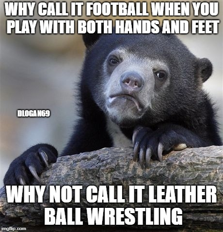 Confession Bear Meme | WHY CALL IT FOOTBALL WHEN YOU PLAY WITH BOTH HANDS AND FEET WHY NOT CALL IT LEATHER BALL WRESTLING DLOGAN69 | image tagged in memes,confession bear | made w/ Imgflip meme maker
