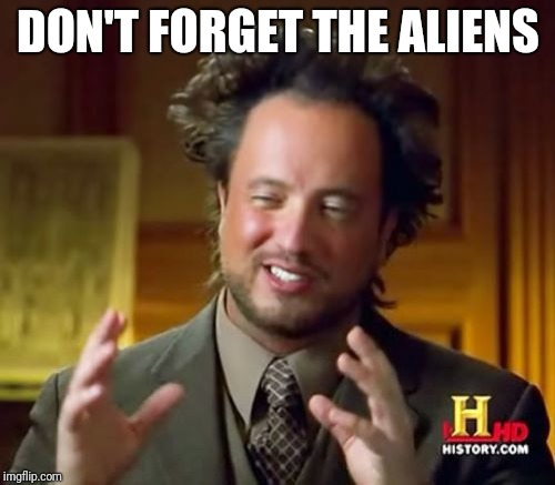 Ancient Aliens Meme | DON'T FORGET THE ALIENS | image tagged in memes,ancient aliens | made w/ Imgflip meme maker