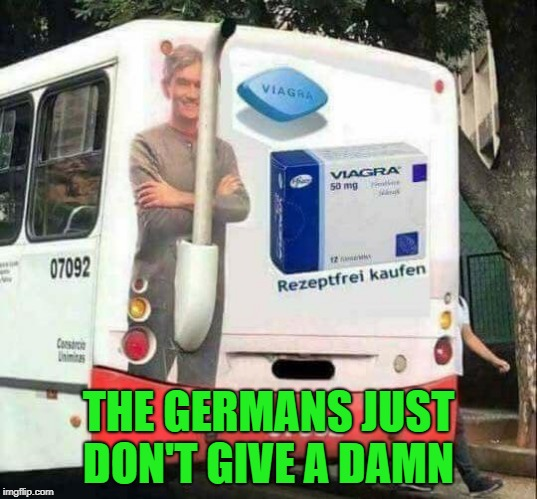 the germans just don't give a damn  | THE GERMANS JUST DON'T GIVE A DAMN | image tagged in viagra | made w/ Imgflip meme maker