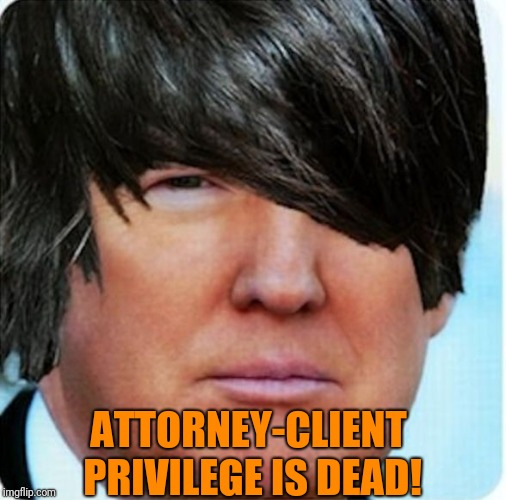 Stay out of my room! | ATTORNEY-CLIENT PRIVILEGE IS DEAD! | image tagged in emo trump,memes | made w/ Imgflip meme maker