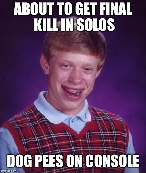 Bad Luck Brian Meme | ABOUT TO GET FINAL KILL IN SOLOS DOG PEES ON CONSOLE | image tagged in memes,bad luck brian | made w/ Imgflip meme maker
