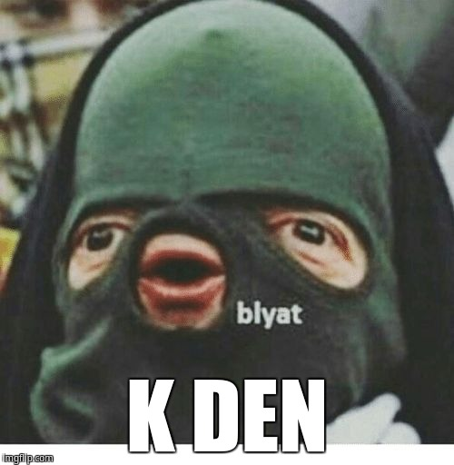 K DEN | image tagged in blyat | made w/ Imgflip meme maker