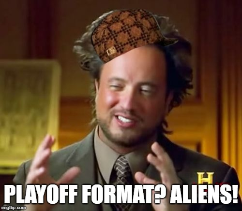 Ancient Aliens Meme | PLAYOFF FORMAT? ALIENS! | image tagged in memes,ancient aliens,scumbag | made w/ Imgflip meme maker