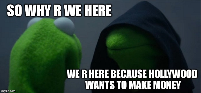 Evil Kermit Meme | SO WHY R WE HERE WE R HERE BECAUSE HOLLYWOOD WANTS TO MAKE MONEY | image tagged in memes,evil kermit | made w/ Imgflip meme maker