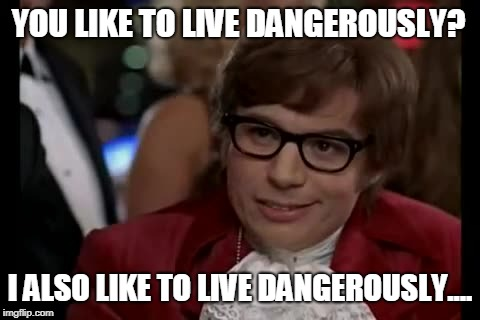 Yeah, baby | YOU LIKE TO LIVE DANGEROUSLY? I ALSO LIKE TO LIVE DANGEROUSLY.... | image tagged in memes,i too like to live dangerously,i also like to live dangerously | made w/ Imgflip meme maker