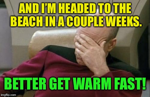 Captain Picard Facepalm Meme | AND I'M HEADED TO THE BEACH IN A COUPLE WEEKS. BETTER GET WARM FAST! | image tagged in memes,captain picard facepalm | made w/ Imgflip meme maker