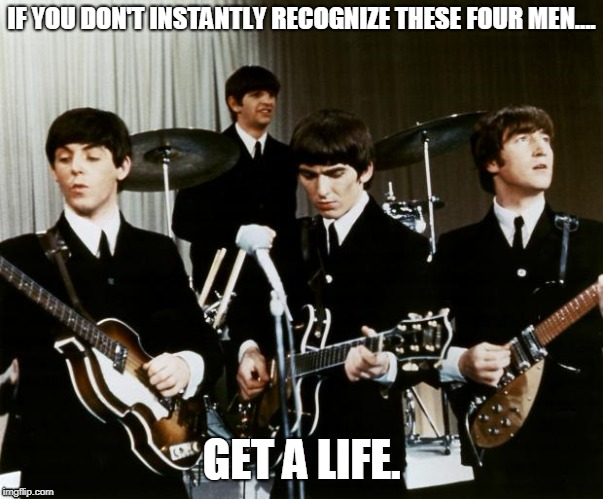 Why can't more people make music like these guys...? | IF YOU DON'T INSTANTLY RECOGNIZE THESE FOUR MEN.... GET A LIFE. | image tagged in the beatles | made w/ Imgflip meme maker