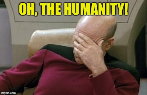 Captain Picard Facepalm Meme | OH, THE HUMANITY! | image tagged in memes,captain picard facepalm | made w/ Imgflip meme maker