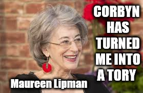 Corbyn has turned me into a Tory | CORBYN HAS TURNED ME INTO A TORY Maureen Lipman | image tagged in corbyn eww,party of haters,anti-semitism,communist socialist,anti royal,maureen lipman | made w/ Imgflip meme maker